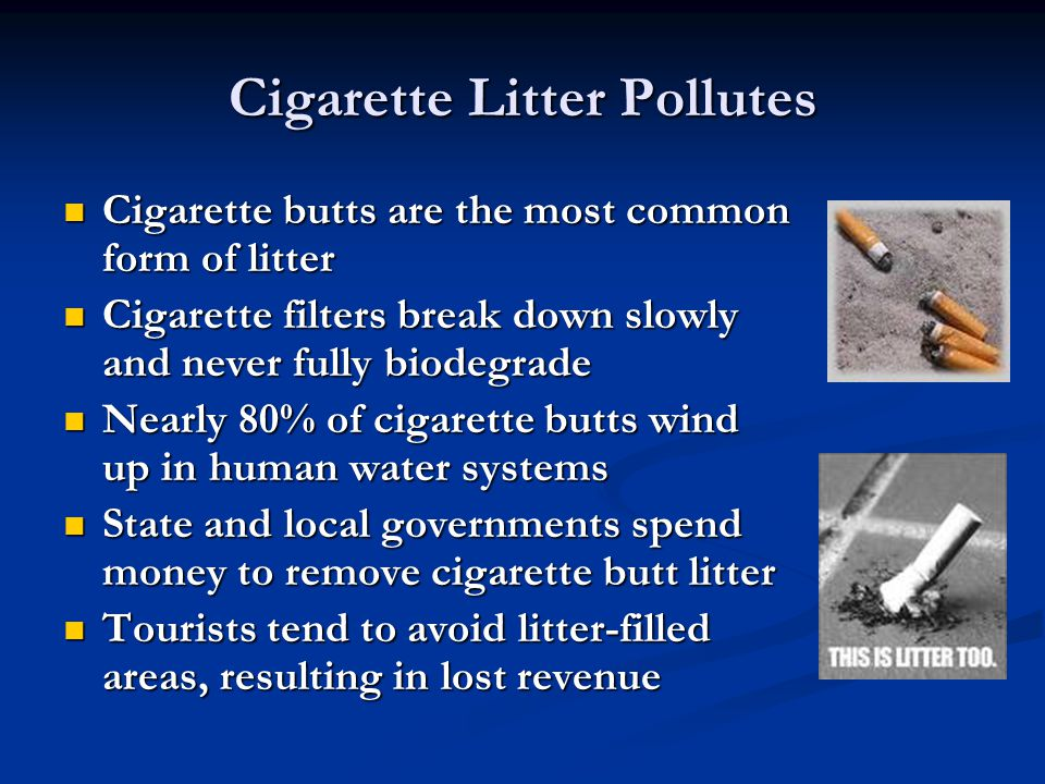Cigarette Litter Pollutes Cigarette butts are the most common form of litter Cigarette butts are the most common form of litter Cigarette filters break down slowly and never fully biodegrade Cigarette filters break down slowly and never fully biodegrade Nearly 80% of cigarette butts wind up in human water systems Nearly 80% of cigarette butts wind up in human water systems State and local governments spend money to remove cigarette butt litter State and local governments spend money to remove cigarette butt litter Tourists tend to avoid litter-filled areas, resulting in lost revenue Tourists tend to avoid litter-filled areas, resulting in lost revenue