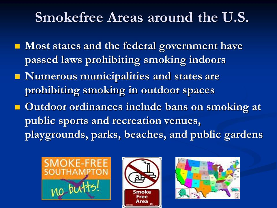 Smokefree Areas around the U.S. Most states and the federal government have passed laws prohibiting smoking indoors Most states and the federal govern