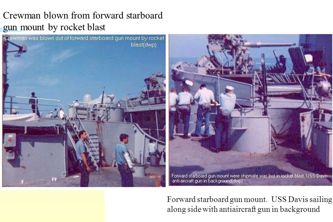 Crewman blown from forward starboard gun mount by rocket blast Forward starboard gun mount.
