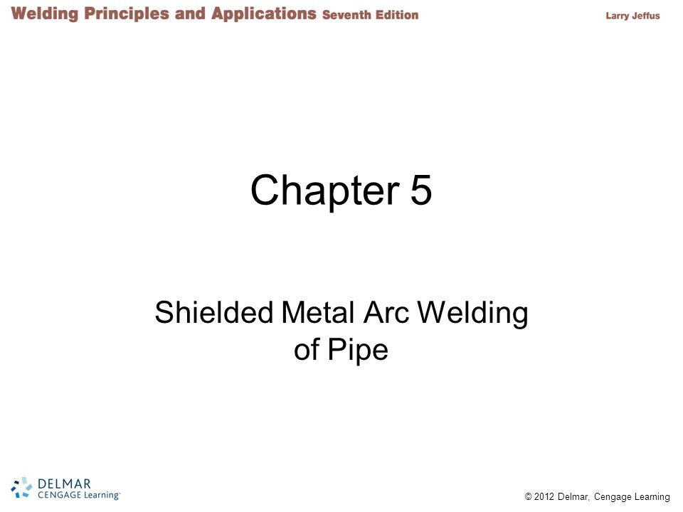 © 2012 Delmar, Cengage Learning Chapter 5 Shielded Metal Arc Welding of Pipe