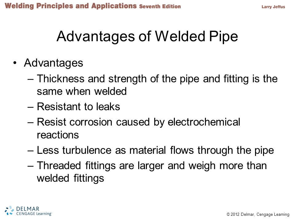© 2012 Delmar, Cengage Learning Advantages of Welded Pipe Advantages –Thickness and strength of the pipe and fitting is the same when welded –Resistant to leaks –Resist corrosion caused by electrochemical reactions –Less turbulence as material flows through the pipe –Threaded fittings are larger and weigh more than welded fittings