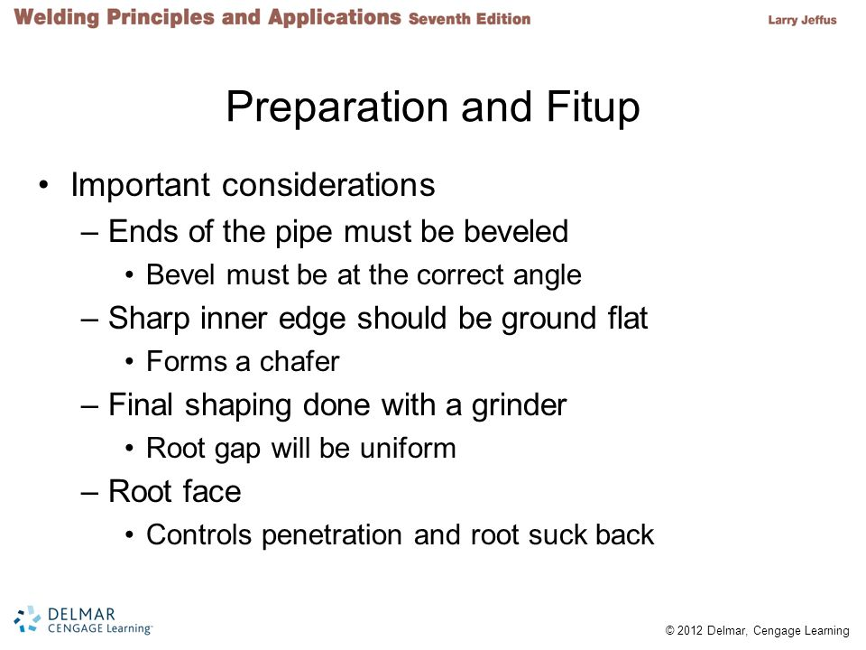 © 2012 Delmar, Cengage Learning Preparation and Fitup Important considerations –Ends of the pipe must be beveled Bevel must be at the correct angle –Sharp inner edge should be ground flat Forms a chafer –Final shaping done with a grinder Root gap will be uniform –Root face Controls penetration and root suck back