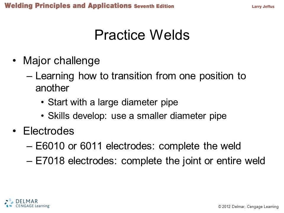 © 2012 Delmar, Cengage Learning Practice Welds Major challenge –Learning how to transition from one position to another Start with a large diameter pipe Skills develop: use a smaller diameter pipe Electrodes –E6010 or 6011 electrodes: complete the weld –E7018 electrodes: complete the joint or entire weld