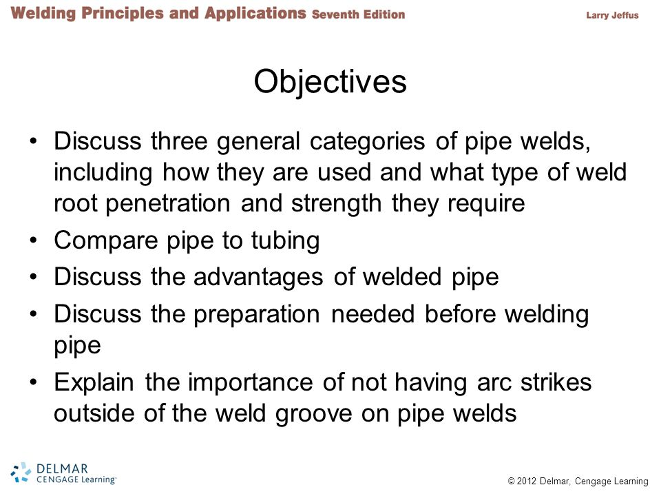 © 2012 Delmar, Cengage Learning Objectives Discuss three general categories of pipe welds, including how they are used and what type of weld root penetration and strength they require Compare pipe to tubing Discuss the advantages of welded pipe Discuss the preparation needed before welding pipe Explain the importance of not having arc strikes outside of the weld groove on pipe welds