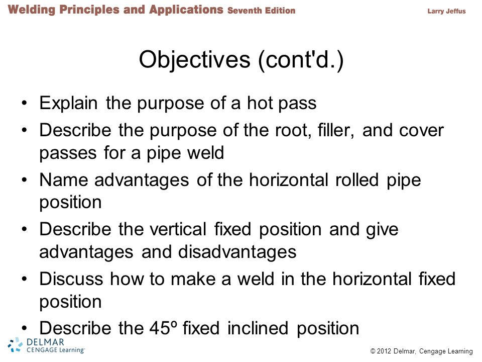 © 2012 Delmar, Cengage Learning Objectives (cont d.) Explain the purpose of a hot pass Describe the purpose of the root, filler, and cover passes for a pipe weld Name advantages of the horizontal rolled pipe position Describe the vertical fixed position and give advantages and disadvantages Discuss how to make a weld in the horizontal fixed position Describe the 45º fixed inclined position