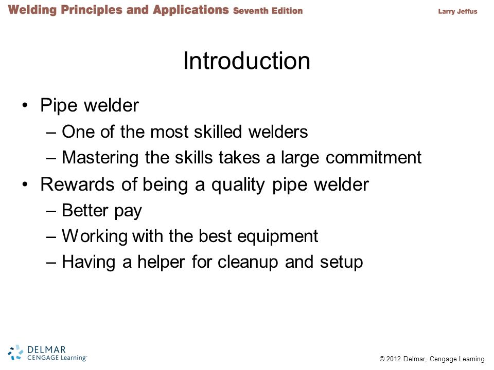© 2012 Delmar, Cengage Learning Introduction Pipe welder –One of the most skilled welders –Mastering the skills takes a large commitment Rewards of being a quality pipe welder –Better pay –Working with the best equipment –Having a helper for cleanup and setup