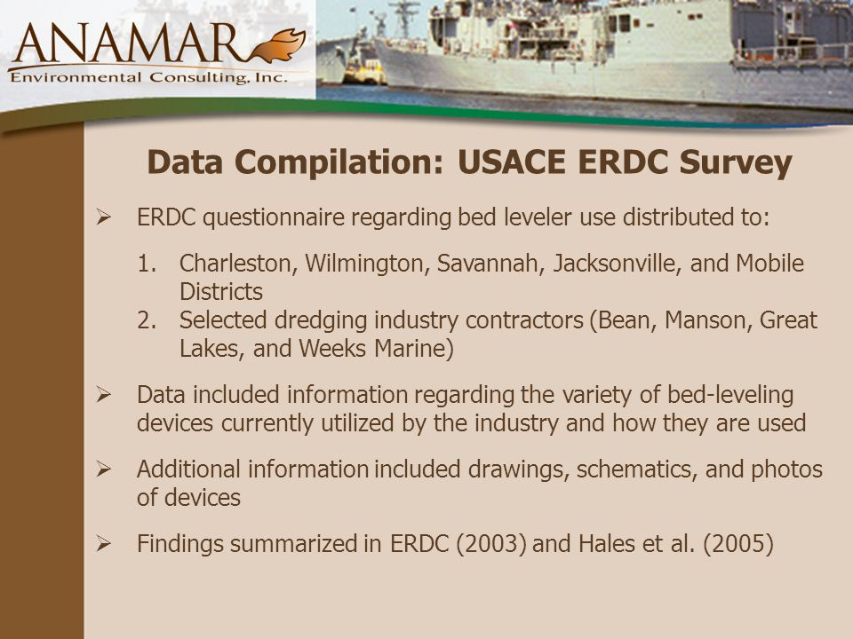 Data Compilation: USACE ERDC Survey  ERDC questionnaire regarding bed leveler use distributed to: 1.Charleston, Wilmington, Savannah, Jacksonville, and Mobile Districts 2.Selected dredging industry contractors (Bean, Manson, Great Lakes, and Weeks Marine)  Data included information regarding the variety of bed-leveling devices currently utilized by the industry and how they are used  Additional information included drawings, schematics, and photos of devices  Findings summarized in ERDC (2003) and Hales et al.