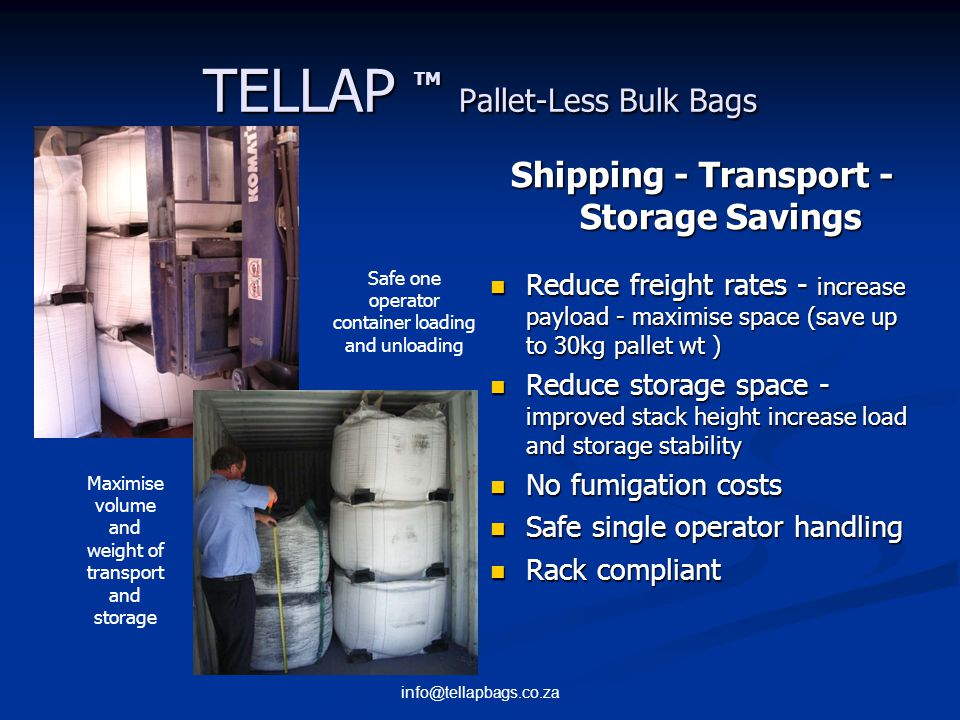 info@tellapbags.co.za TELLAP TM Pallet-Less Bulk Bags Safety Advantages Workplace Safety - less accidents, less manual lifting, reduced injury - less cleanup, trip points - increased safety in container load, unload - increased stability, bag sits on base Load carried close to ground - improved stability, vision Reduced spill (no nails, broken boards or splinters) Worker safety issues unloading standard bulk bags TELLAP SafetyVision Impairment