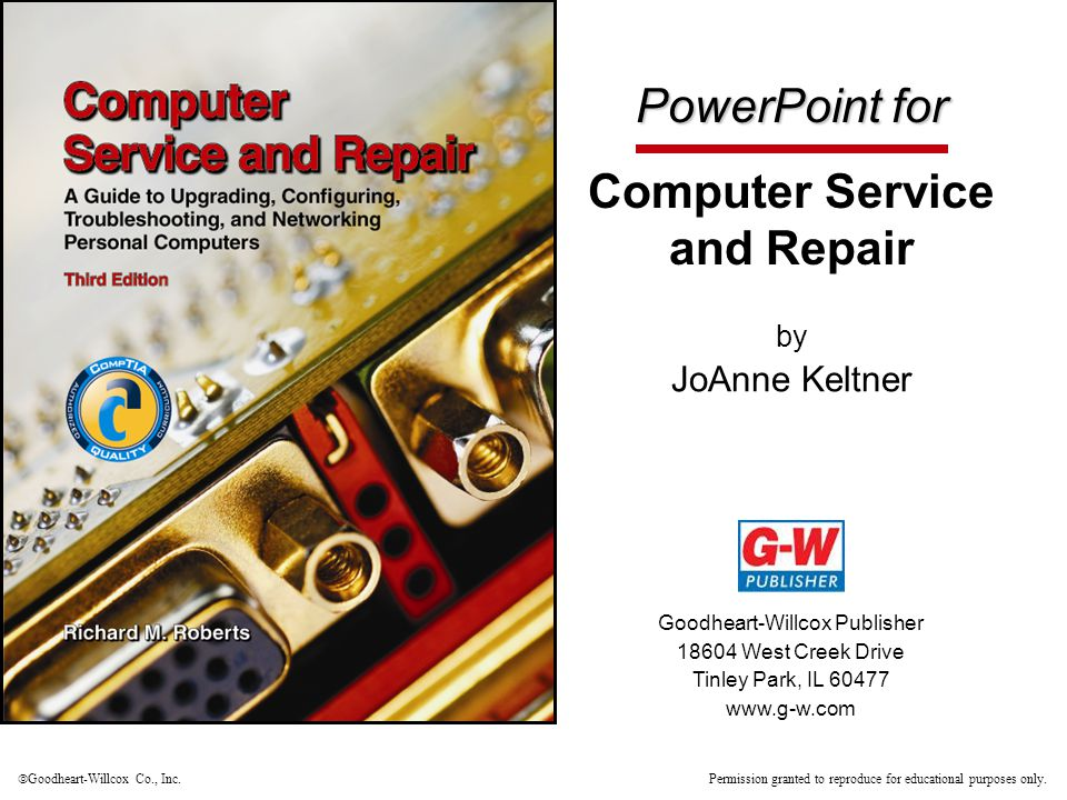 PowerPoint for Computer Service and Repair by JoAnne Keltner Goodheart-Willcox Publisher 18604 West Creek Drive Tinley Park, IL 60477 www.g-w.com  Go