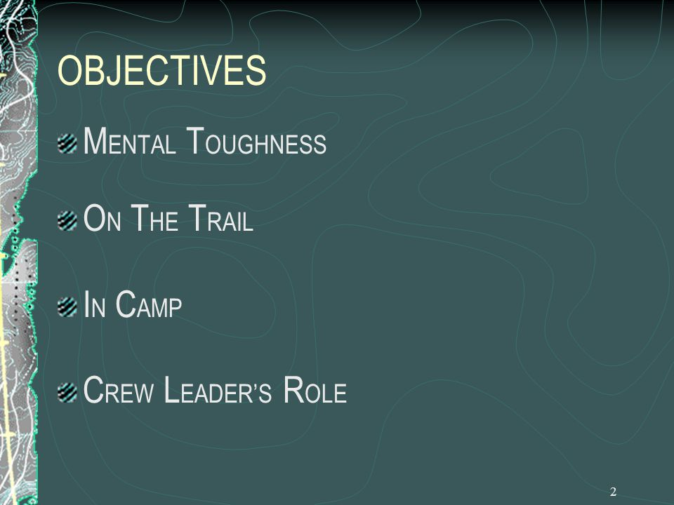 3 M ENTAL T OUGHNESS Be Thorough Stick with every task until it's done Be Confident Practice your backcountry skills until they become second nature Be Assertive Take the lead to get things accomplished Step in when the crew is off the mark