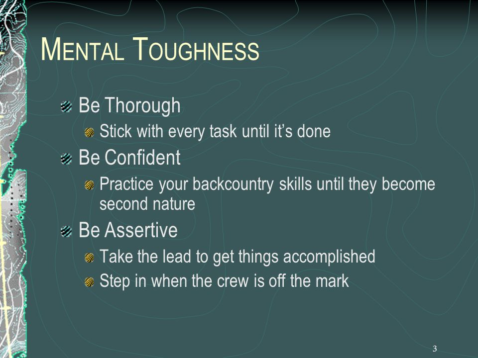 4 M ENTAL T OUGHNESS Learn From Successes and Failures Good hikers don't make the same mistakes twice in the backcountry If things are going great, figure out why and keep doing it Be Conscientious Practice Leave No Trace ethics at both staffed and unstaffed camps
