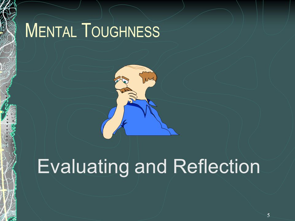 5 M ENTAL T OUGHNESS Evaluating and Reflection