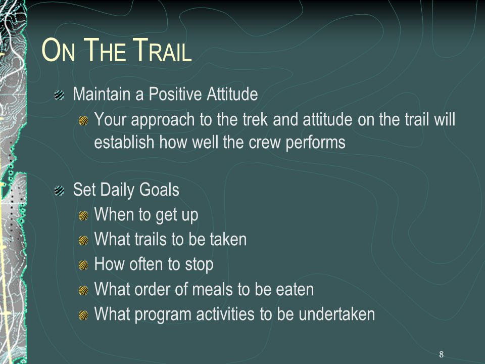 8 O N T HE T RAIL Maintain a Positive Attitude Your approach to the trek and attitude on the trail will establish how well the crew performs Set Daily