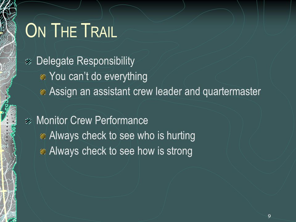 10 O N T HE T RAIL Live and die by the duty roster: cooks, cleanup and water No tent mates doing the same job together Assign crew gear for the entire hike Gear does not get lost, crew members know how gear fits in their packs
