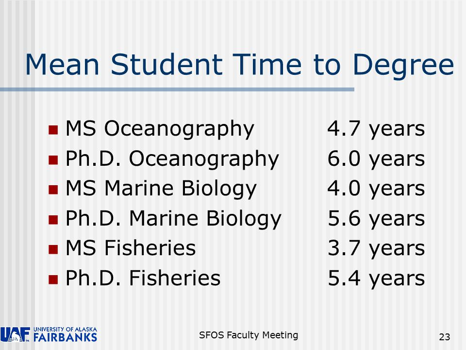 SFOS Faculty Meeting 23 Mean Student Time to Degree MS Oceanography4.7 years Ph.D.