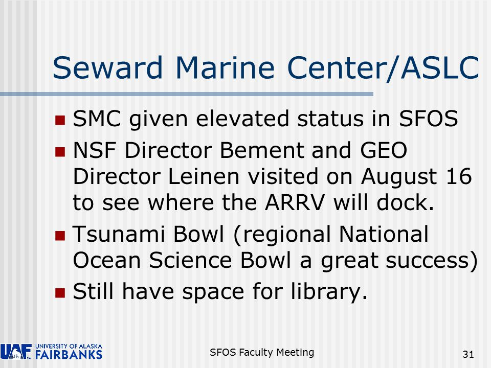 SFOS Faculty Meeting 31 Seward Marine Center/ASLC SMC given elevated status in SFOS NSF Director Bement and GEO Director Leinen visited on August 16 to see where the ARRV will dock.