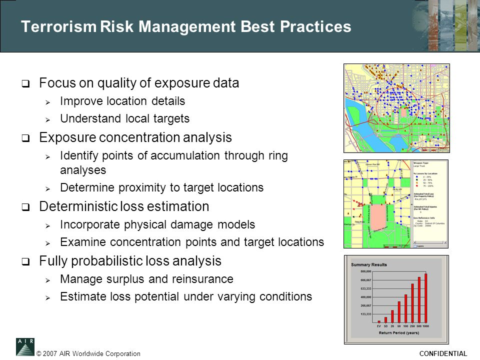 © 2007 AIR Worldwide Corporation CONFIDENTIAL Terrorism Risk Management Best Practices  Focus on quality of exposure data  Improve location details  Understand local targets  Exposure concentration analysis  Identify points of accumulation through ring analyses  Determine proximity to target locations  Deterministic loss estimation  Incorporate physical damage models  Examine concentration points and target locations  Fully probabilistic loss analysis  Manage surplus and reinsurance  Estimate loss potential under varying conditions