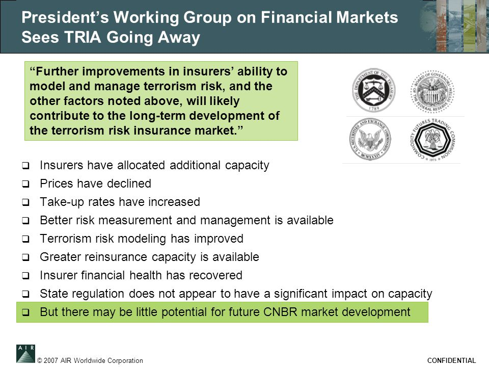 © 2007 AIR Worldwide Corporation CONFIDENTIAL President's Working Group on Financial Markets Sees TRIA Going Away  Insurers have allocated additional capacity  Prices have declined  Take-up rates have increased  Better risk measurement and management is available  Terrorism risk modeling has improved  Greater reinsurance capacity is available  Insurer financial health has recovered  State regulation does not appear to have a significant impact on capacity  But there may be little potential for future CNBR market development Further improvements in insurers' ability to model and manage terrorism risk, and the other factors noted above, will likely contribute to the long-term development of the terrorism risk insurance market.