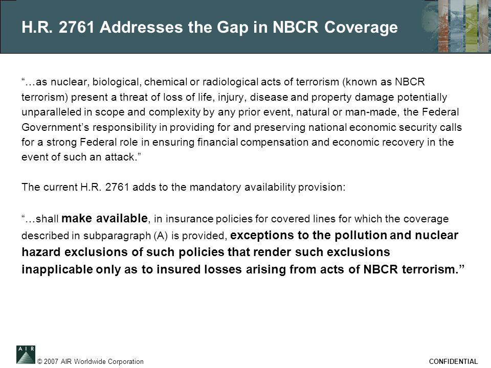 """© 2007 AIR Worldwide Corporation CONFIDENTIAL H.R. 2761 Addresses the Gap in NBCR Coverage """"…as nuclear, biological, chemical or radiological acts of"""