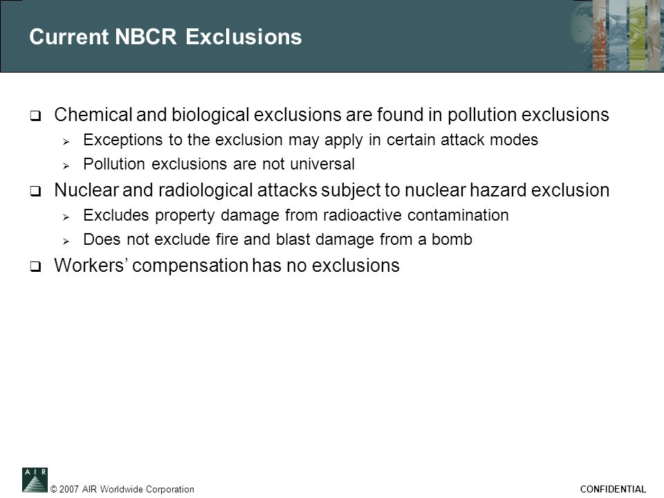 © 2007 AIR Worldwide Corporation CONFIDENTIAL Current NBCR Exclusions  Chemical and biological exclusions are found in pollution exclusions  Excepti