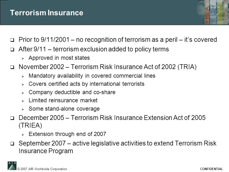© 2007 AIR Worldwide Corporation CONFIDENTIAL Terrorism Insurance  Prior to 9/11/2001 – no recognition of terrorism as a peril – it's covered  After 9/11 – terrorism exclusion added to policy terms  Approved in most states  November 2002 – Terrorism Risk Insurance Act of 2002 (TRIA)  Mandatory availability in covered commercial lines  Covers certified acts by international terrorists  Company deductible and co-share  Limited reinsurance market  Some stand-alone coverage  December 2005 – Terrorism Risk Insurance Extension Act of 2005 (TRIEA)  Extension through end of 2007  September 2007 – active legislative activities to extend Terrorism Risk Insurance Program