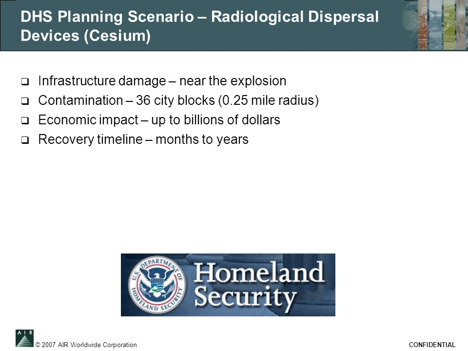 © 2007 AIR Worldwide Corporation CONFIDENTIAL DHS Planning Scenario – Radiological Dispersal Devices (Cesium)  Infrastructure damage – near the explo