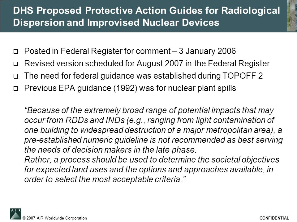 © 2007 AIR Worldwide Corporation CONFIDENTIAL DHS Proposed Protective Action Guides for Radiological Dispersion and Improvised Nuclear Devices  Posted in Federal Register for comment – 3 January 2006  Revised version scheduled for August 2007 in the Federal Register  The need for federal guidance was established during TOPOFF 2  Previous EPA guidance (1992) was for nuclear plant spills Because of the extremely broad range of potential impacts that may occur from RDDs and INDs (e.g., ranging from light contamination of one building to widespread destruction of a major metropolitan area), a pre-established numeric guideline is not recommended as best serving the needs of decision makers in the late phase.