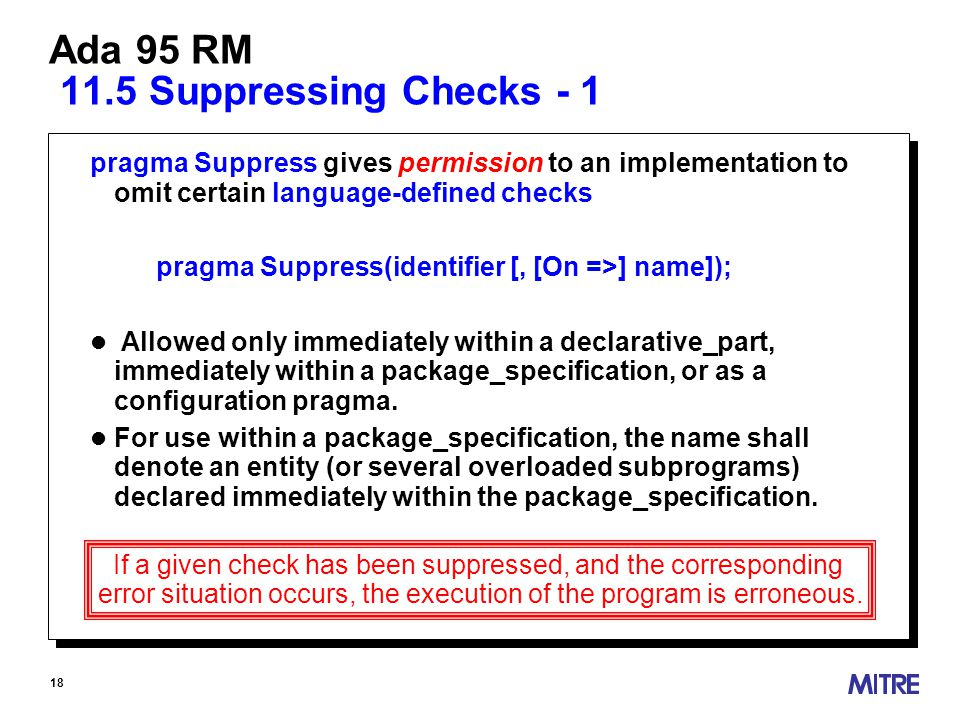 18 Ada 95 RM 11.5 Suppressing Checks - 1 pragma Suppress gives permission to an implementation to omit certain language-defined checks pragma Suppress(identifier [, [On =>] name]); l Allowed only immediately within a declarative_part, immediately within a package_specification, or as a configuration pragma.