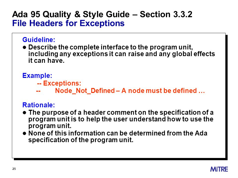 25 Ada 95 Quality & Style Guide – Section 3.3.2 File Headers for Exceptions Guideline: l Describe the complete interface to the program unit, including any exceptions it can raise and any global effects it can have.
