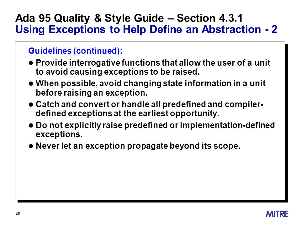 28 Ada 95 Quality & Style Guide – Section 4.3.1 Using Exceptions to Help Define an Abstraction - 2 Guidelines (continued): l Provide interrogative functions that allow the user of a unit to avoid causing exceptions to be raised.