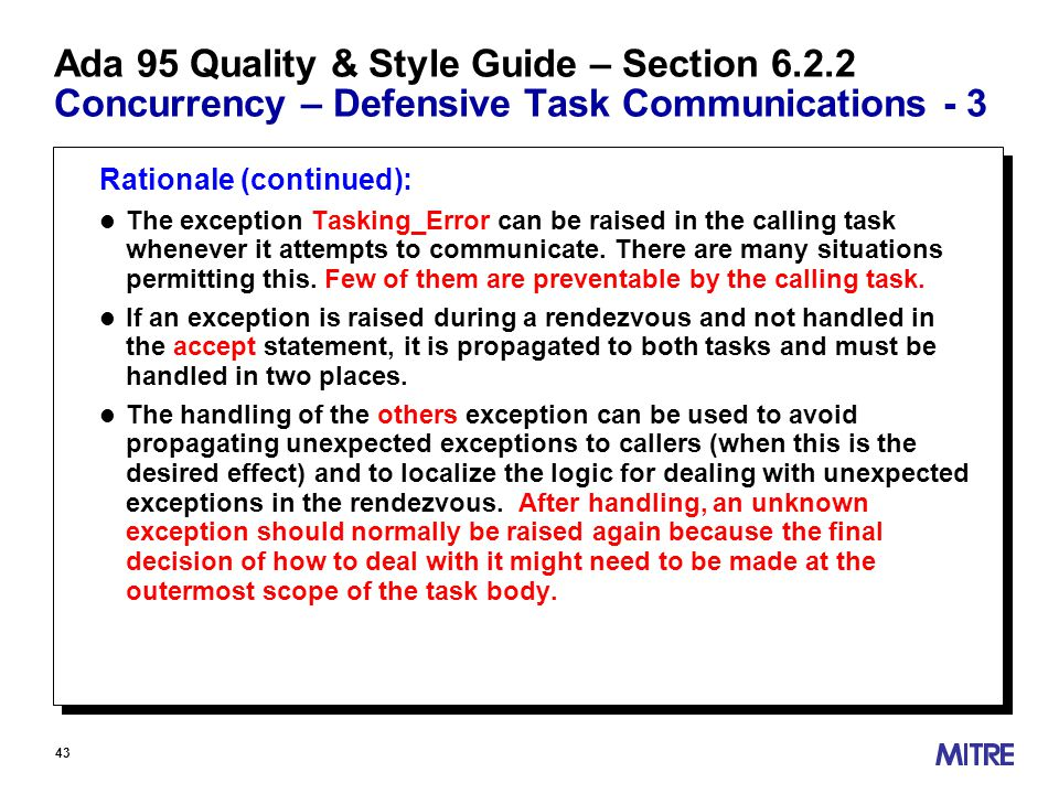 43 Ada 95 Quality & Style Guide – Section 6.2.2 Concurrency – Defensive Task Communications - 3 Rationale (continued): l The exception Tasking_Error can be raised in the calling task whenever it attempts to communicate.