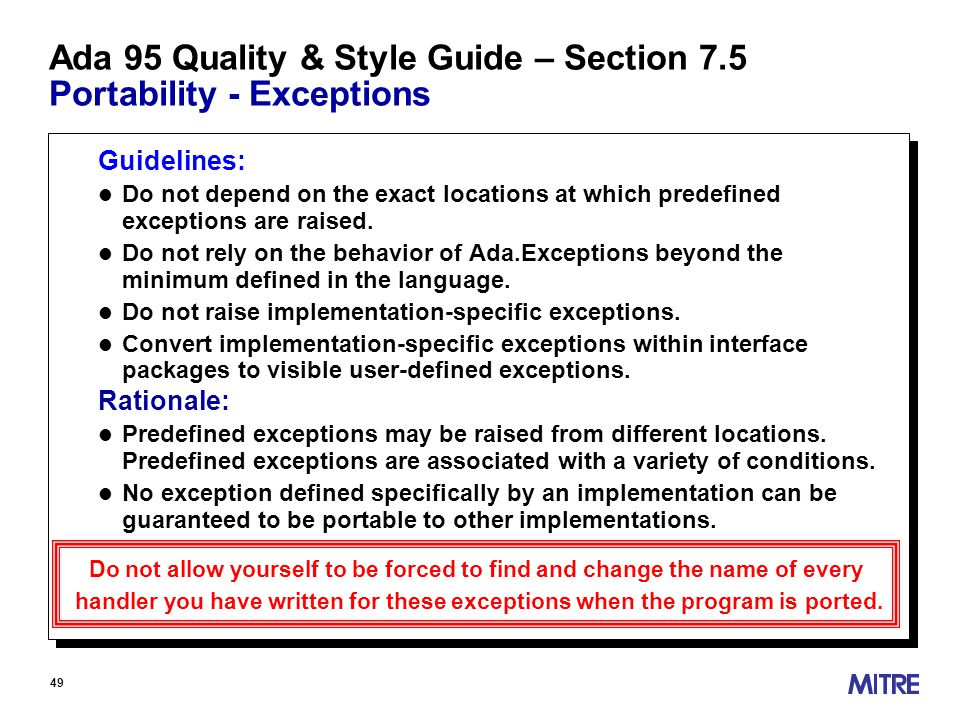 49 Ada 95 Quality & Style Guide – Section 7.5 Portability - Exceptions Guidelines: l Do not depend on the exact locations at which predefined exceptions are raised.