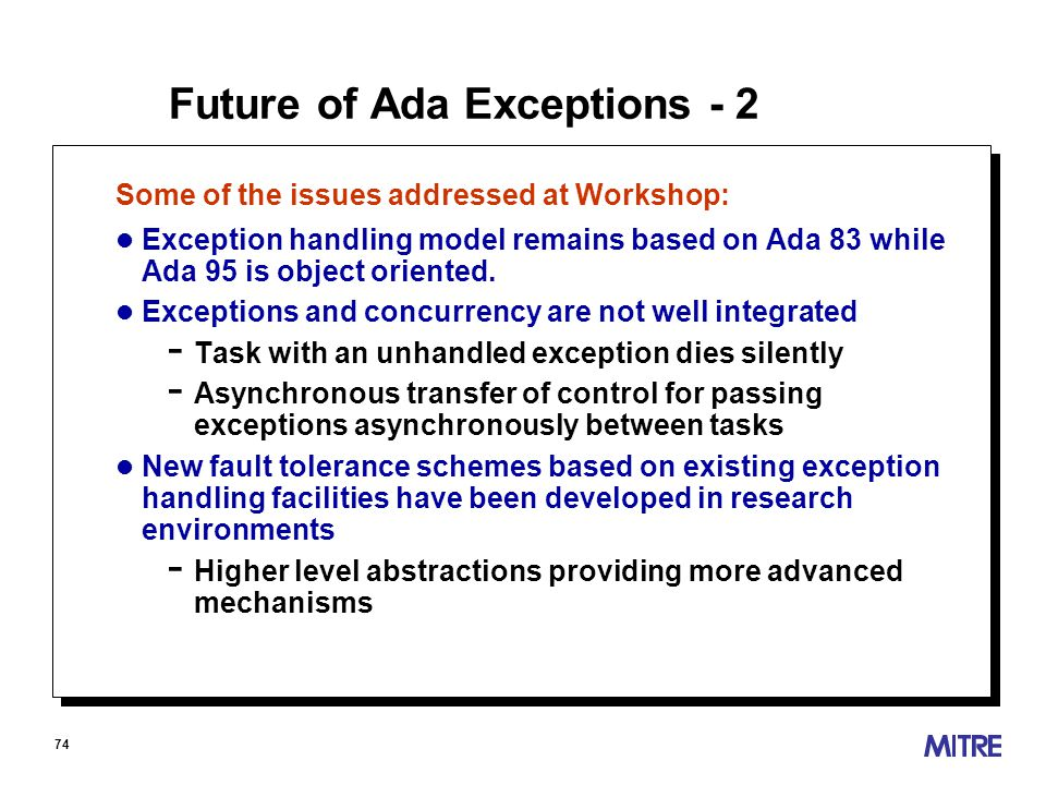 74 Future of Ada Exceptions - 2 Some of the issues addressed at Workshop: l Exception handling model remains based on Ada 83 while Ada 95 is object oriented.