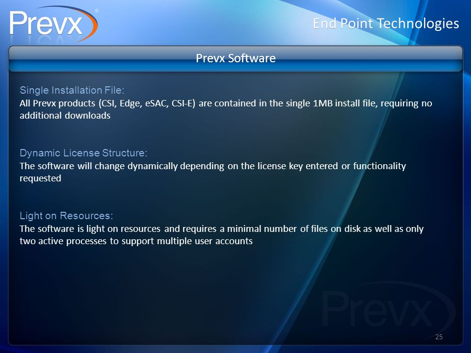 Prevx Software Single Installation File: All Prevx products (CSI, Edge, eSAC, CSI-E) are contained in the single 1MB install file, requiring no additional downloads Dynamic License Structure: The software will change dynamically depending on the license key entered or functionality requested Light on Resources: The software is light on resources and requires a minimal number of files on disk as well as only two active processes to support multiple user accounts End Point Technologies 25
