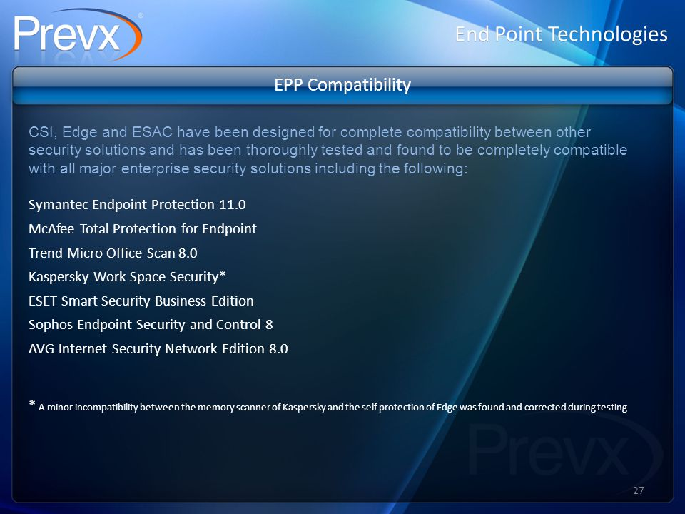 EPP Compatibility CSI, Edge and ESAC have been designed for complete compatibility between other security solutions and has been thoroughly tested and found to be completely compatible with all major enterprise security solutions including the following: Symantec Endpoint Protection 11.0 McAfee Total Protection for Endpoint Trend Micro Office Scan 8.0 Kaspersky Work Space Security* ESET Smart Security Business Edition Sophos Endpoint Security and Control 8 AVG Internet Security Network Edition 8.0 * A minor incompatibility between the memory scanner of Kaspersky and the self protection of Edge was found and corrected during testing End Point Technologies 27