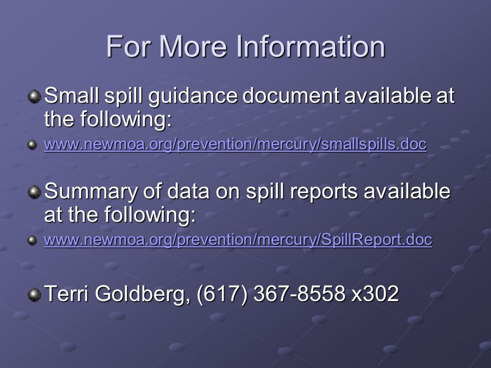 For More Information Small spill guidance document available at the following: www.newmoa.org/prevention/mercury/smallspills.doc Summary of data on spill reports available at the following: www.newmoa.org/prevention/mercury/SpillReport.doc Terri Goldberg, (617) 367-8558 x302