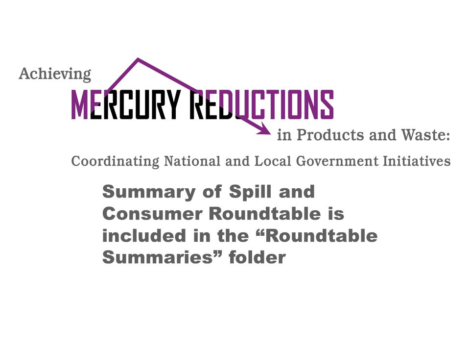 "Summary of Spill and Consumer Roundtable is included in the ""Roundtable Summaries"" folder"