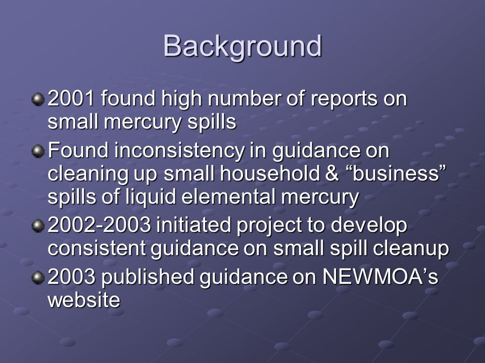 Background 2001 found high number of reports on small mercury spills Found inconsistency in guidance on cleaning up small household & business spills of liquid elemental mercury 2002-2003 initiated project to develop consistent guidance on small spill cleanup 2003 published guidance on NEWMOA's website