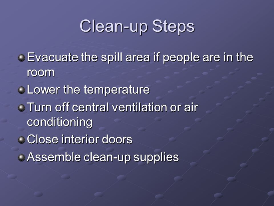 Clean-up Steps Evacuate the spill area if people are in the room Lower the temperature Turn off central ventilation or air conditioning Close interior