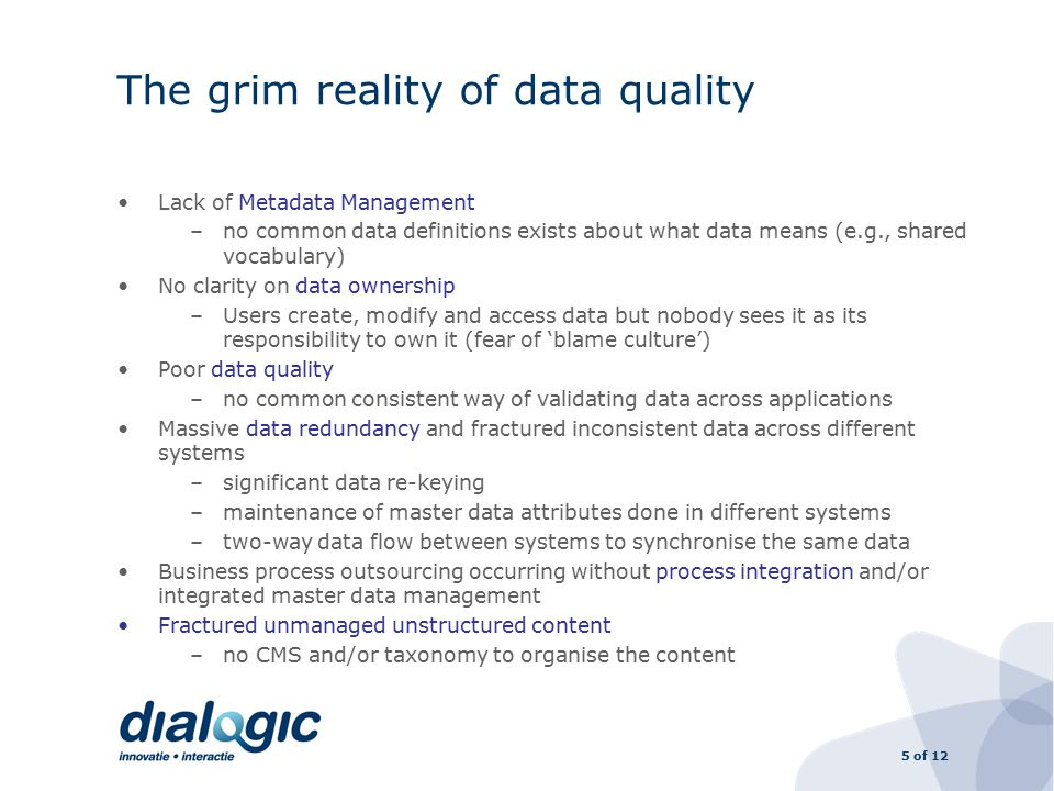 5 of 12 The grim reality of data quality Lack of Metadata Management –no common data definitions exists about what data means (e.g., shared vocabulary) No clarity on data ownership –Users create, modify and access data but nobody sees it as its responsibility to own it (fear of 'blame culture') Poor data quality –no common consistent way of validating data across applications Massive data redundancy and fractured inconsistent data across different systems –significant data re-keying –maintenance of master data attributes done in different systems –two-way data flow between systems to synchronise the same data Business process outsourcing occurring without process integration and/or integrated master data management Fractured unmanaged unstructured content –no CMS and/or taxonomy to organise the content