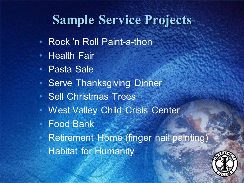 Sample Service Projects Rock 'n Roll Paint-a-thon Health Fair Pasta Sale Serve Thanksgiving Dinner Sell Christmas Trees West Valley Child Crisis Center Food Bank Retirement Home (finger nail painting) Habitat for Humanity