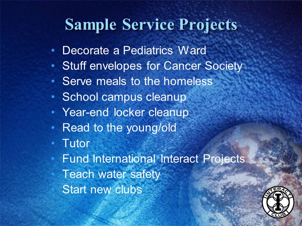Sample Service Projects Decorate a Pediatrics Ward Stuff envelopes for Cancer Society Serve meals to the homeless School campus cleanup Year-end locker cleanup Read to the young/old Tutor Fund International Interact Projects Teach water safety Start new clubs