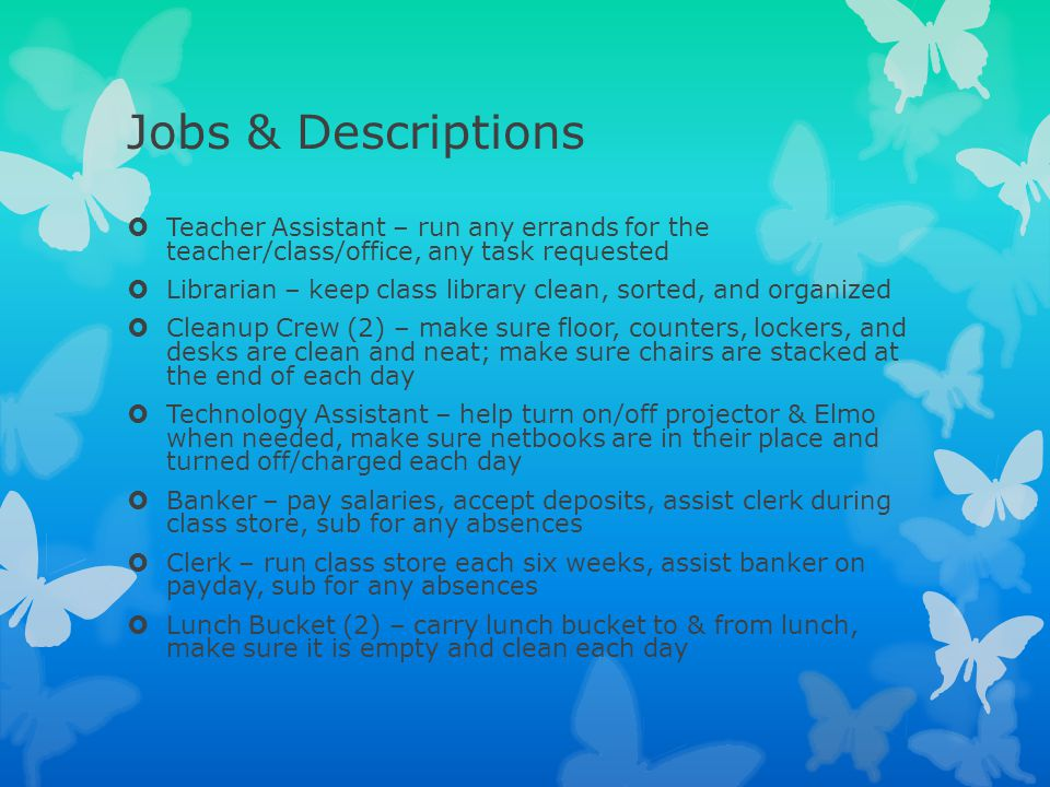 Jobs & Descriptions  Teacher Assistant – run any errands for the teacher/class/office, any task requested  Librarian – keep class library clean, sor