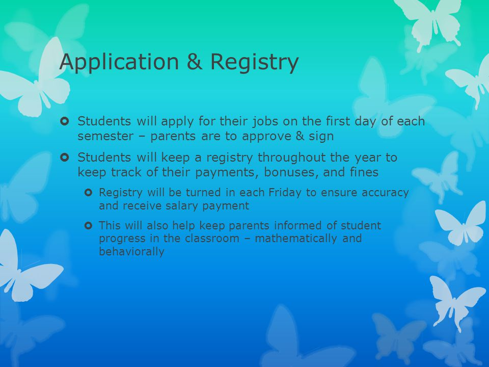 Application & Registry  Students will apply for their jobs on the first day of each semester – parents are to approve & sign  Students will keep a r