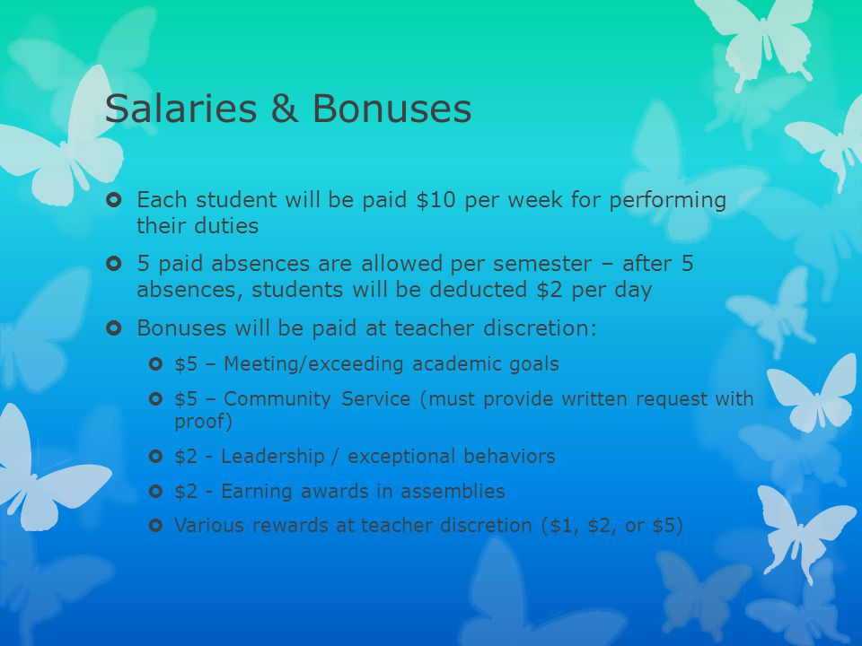 Salaries & Bonuses  Each student will be paid $10 per week for performing their duties  5 paid absences are allowed per semester – after 5 absences,