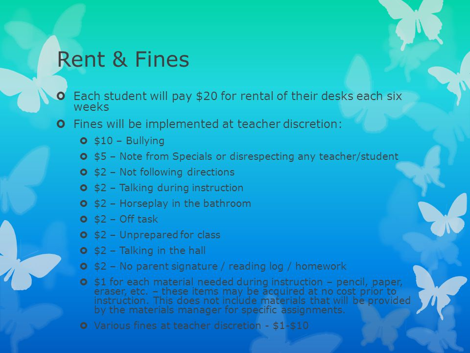 Rent & Fines  Each student will pay $20 for rental of their desks each six weeks  Fines will be implemented at teacher discretion:  $10 – Bullying