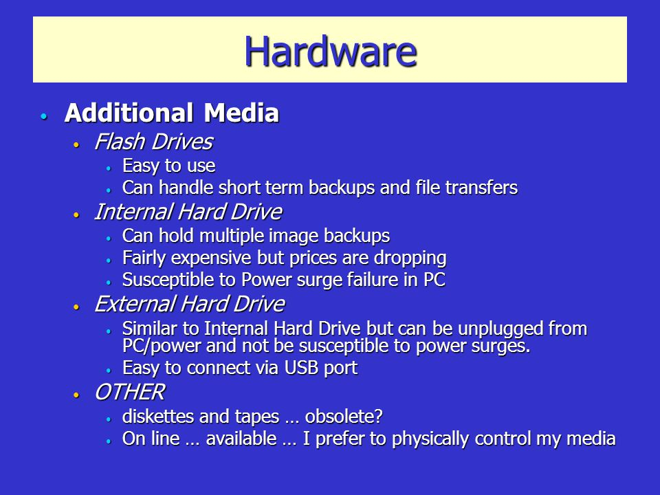 Hardware Additional Media Additional Media Flash Drives Flash Drives Easy to use Easy to use Can handle short term backups and file transfers Can handle short term backups and file transfers Internal Hard Drive Internal Hard Drive Can hold multiple image backups Can hold multiple image backups Fairly expensive but prices are dropping Fairly expensive but prices are dropping Susceptible to Power surge failure in PC Susceptible to Power surge failure in PC External Hard Drive External Hard Drive Similar to Internal Hard Drive but can be unplugged from PC/power and not be susceptible to power surges.