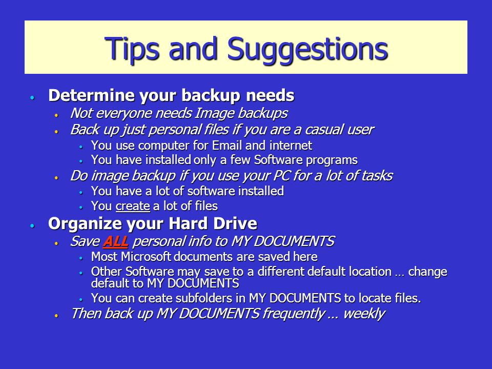 Tips and Suggestions Determine your backup needs Determine your backup needs Not everyone needs Image backups Not everyone needs Image backups Back up just personal files if you are a casual user Back up just personal files if you are a casual user You use computer for Email and internet You use computer for Email and internet You have installed only a few Software programs You have installed only a few Software programs Do image backup if you use your PC for a lot of tasks Do image backup if you use your PC for a lot of tasks You have a lot of software installed You have a lot of software installed You create a lot of files You create a lot of files Organize your Hard Drive Organize your Hard Drive Save ALL personal info to MY DOCUMENTS Save ALL personal info to MY DOCUMENTS Most Microsoft documents are saved here Most Microsoft documents are saved here Other Software may save to a different default location … change default to MY DOCUMENTS Other Software may save to a different default location … change default to MY DOCUMENTS You can create subfolders in MY DOCUMENTS to locate files.