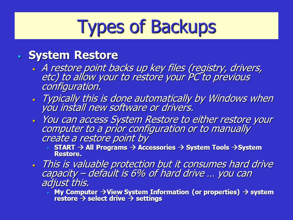 Types of Backups System Restore System Restore A restore point backs up key files (registry, drivers, etc) to allow your to restore your PC to previous configuration.