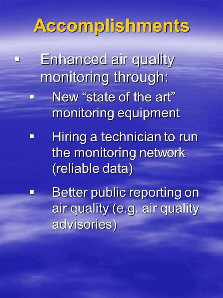 "Accomplishments  Enhanced air quality monitoring through:  New ""state of the art"" monitoring equipment  Hiring a technician to run the monitoring n"